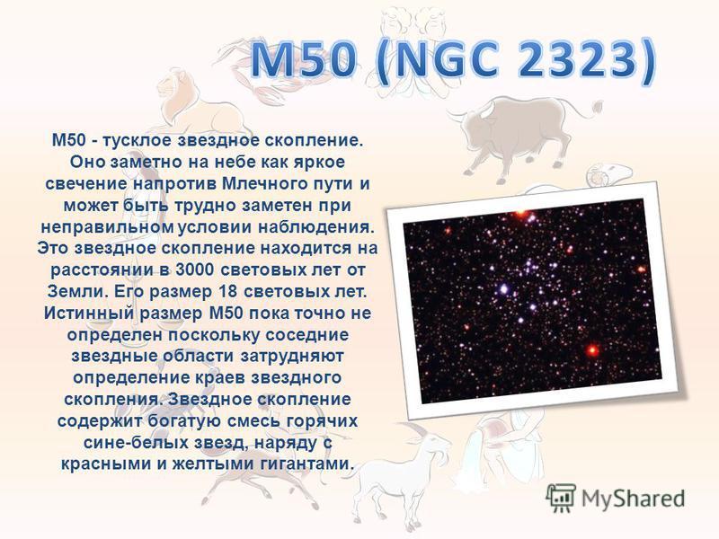 M50 - тусклое звездное скопление. Оно заметно на небе как яркое свечение напротив Млечного пути и может быть трудно заметен при неправильном условии наблюдения. Это звездное скопление находится на расстоянии в 3000 световых лет от Земли. Его размер 1