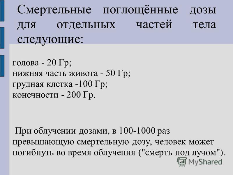Смертельные поглощённые дозы для отдельных частей тела следующие: голова - 20 Гр; нижняя часть живота - 50 Гр; грудная клетка -100 Гр; конечности - 200 Гр. При облучении дозами, в 100-1000 раз превышающую смертельную дозу, человек может погибнуть во