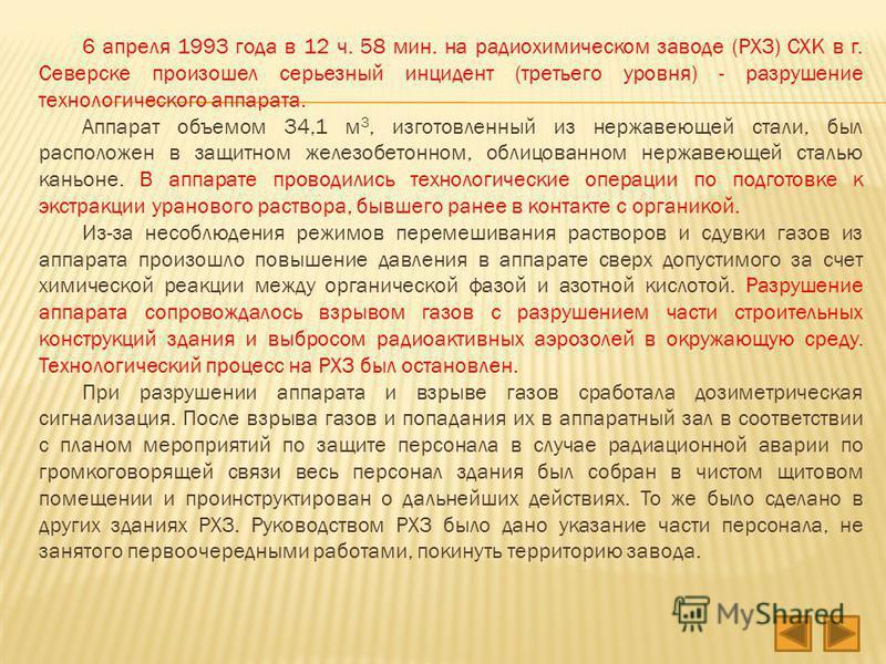 6 апреля 1993 года в 12 ч. 58 мин. на радиохимическом заводе (РХЗ) СХК в г. Северске произошел серьезный инцидент (третьего уровня) - разрушение технологического аппарата. Аппарат объемом 34,1 м 3, изготовленный из нержавеющей стали, был расположен в