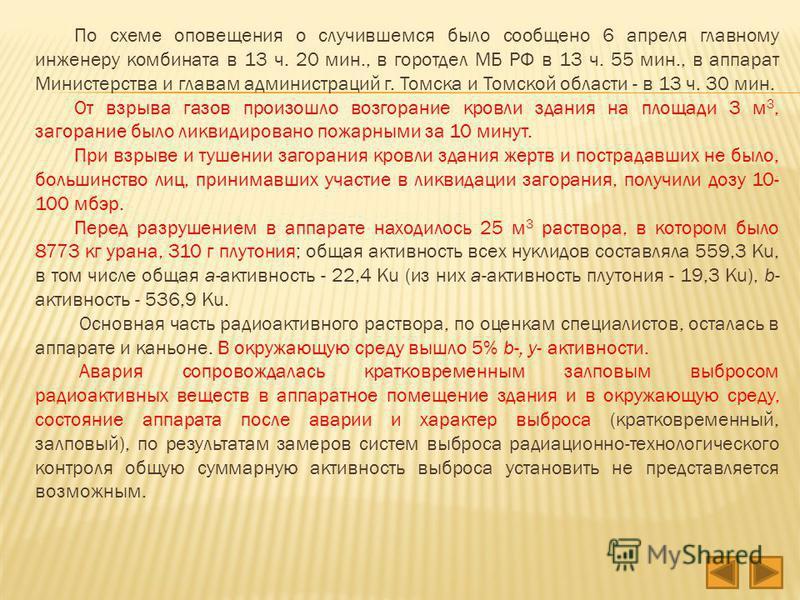 По схеме оповещения о случившемся было сообщено 6 апреля главному инженеру комбината в 13 ч. 20 мин., в горотдел МБ РФ в 13 ч. 55 мин., в аппарат Министерства и главам администраций г. Томска и Томской области - в 13 ч. 30 мин. От взрыва газов произо