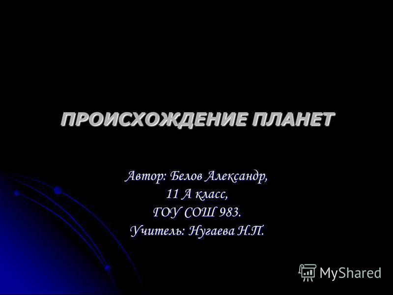 ПРОИСХОЖДЕНИЕ ПЛАНЕТ Автор: Белов Александр, 11 А класс, ГОУ СОШ 983. Учитель: Нугаева Н.П.
