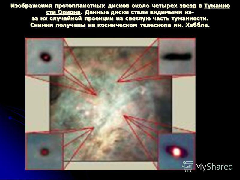Изображения протопланетных дисков около четырех звезд в Туманно сти Ориона. Данные диски стали видимыми из- за их случайной проекции на светлую часть туманности. Снимки получены на космическом телескопа им. Хаббла. Туманно сти Ориона Туманно сти Орио