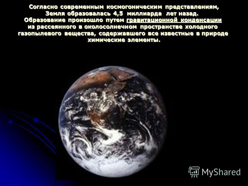 Согласно современным космогоническим представлениям, Земля образовалась 4,5 миллиарда лет назад. Образование произошло путем гравитационной конденсации из рассеянного в околосолнечном пространстве холодного газопылевого вещества, содержавшего все изв