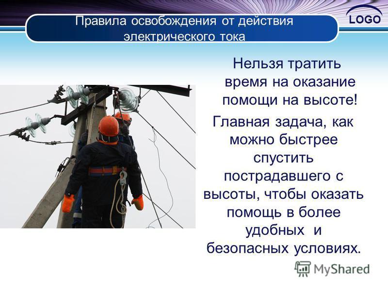 LOGO Правила освобождения от действия электрического тока Нельзя тратить время на оказание помощи на высоте! Главная задача, как можно быстрее спустить пострадавшего с высоты, чтобы оказать помощь в более удобных и безопасных условиях.