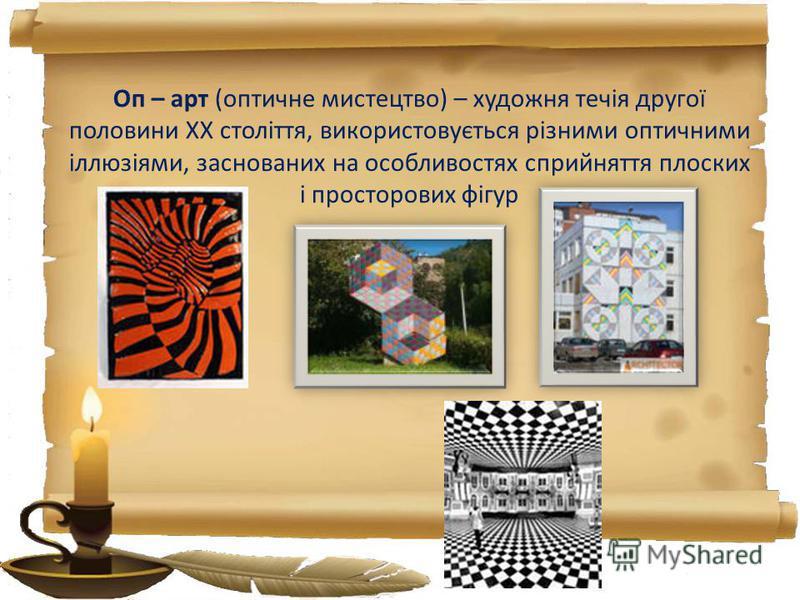 Оп – арт (оптичне мистецтво) – художня течія другої половини ХХ століття, використовується різними оптичними іллюзіями, заснованих на особливостях сприйняття плоских і просторових фігур