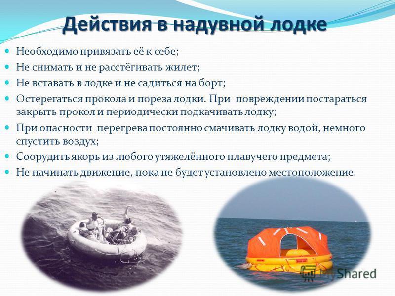 Действия в надувной лодке Необходимо привязать её к себе; Не снимать и не расстёгивать жилет; Не вставать в лодке и не садиться на борт; Остерегаться прокола и пореза лодки. При повреждении постараться закрыть прокол и периодически подкачивать лодку;