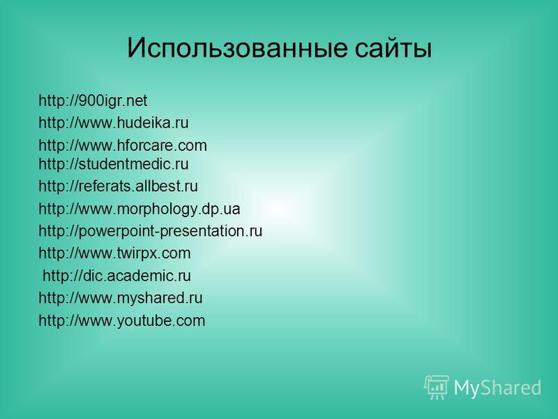 Использованные сайты http://900igr.net http://www.hudeika.ru http://www.hforcare.com http://studentmedic.ru http://referats.allbest.ru http://www.morphology.dp.ua http://powerpoint-presentation.ru http://www.twirpx.com http://dic.academic.ru http://w