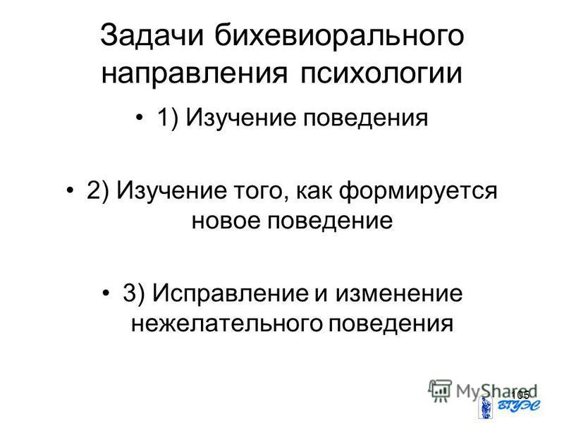 105 Задачи бихевиорального направления психологии 1) Изучение поведения 2) Изучение того, как формируется новое поведение 3) Исправление и изменение нежелательного поведения