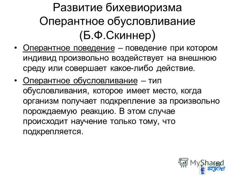 109 Развитие бихевиоризма Оперантное обусловливание (Б.Ф.Скиннер ) Оперантное поведение – поведение при котором индивид произвольно воздействует на внешнюю среду или совершает какое-либо действие. Оперантное обусловливание – тип обусловливания, котор
