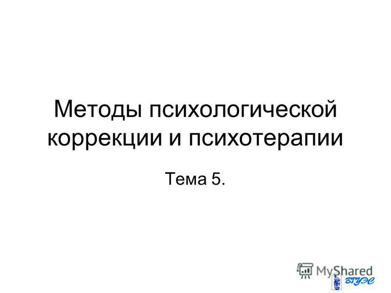 Методы психологической коррекции и психотерапии Тема 5.