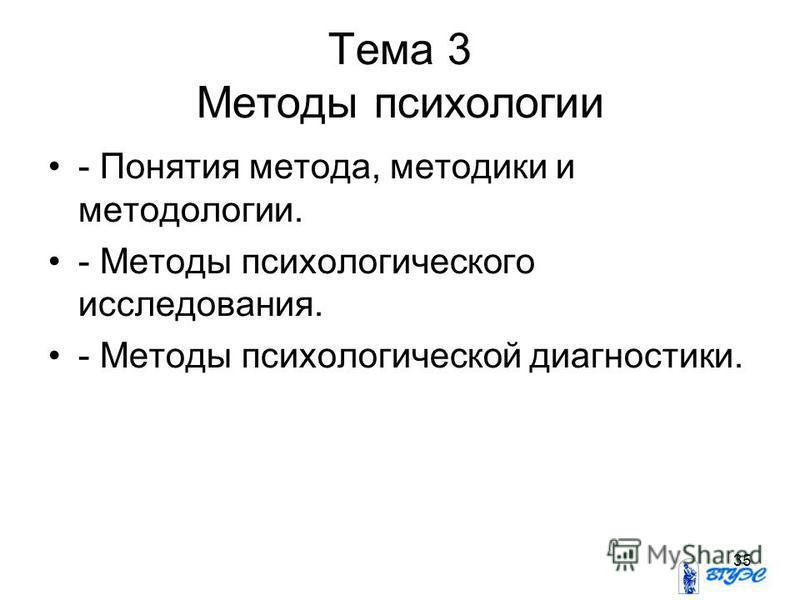35 Тема 3 Методы психологии - Понятия метода, методики и методологии. - Методы психологического исследования. - Методы психологической диагностики.