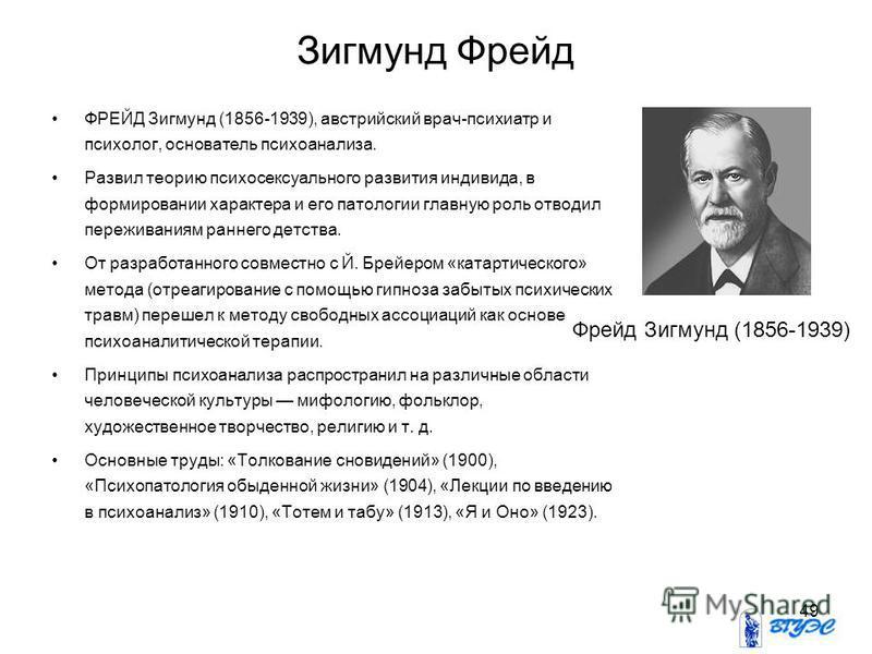 49 Зигмунд Фрейд ФРЕЙД Зигмунд (1856-1939), австрийский врач-психиатр и психолог, основатель психоанализа. Развил теорию психосексуального развития индивида, в формировании характера и его патологии главную роль отводил переживаниям раннего детства.