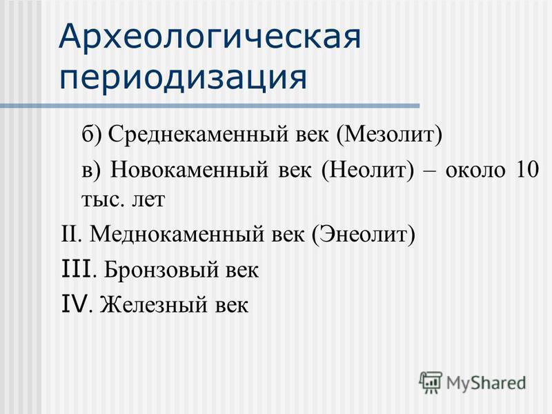 Археологическая периодизация б) Среднекаменный век (Мезолит) в) Новокаменный век (Неолит) – около 10 тыс. лет II. Меднокаменный век (Энеолит) III. Бронзовый век IV. Железный век