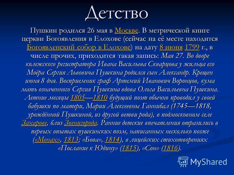 Детство Пушкин родился 26 мая в Москве. В метрической книге церкви Богоявления в Елохове (сейчас на её месте находится Богоявленский собор в Елохове) на дату 8 июня 1799 г., в числе прочих, приходится такая запись: Мая 27. Во дворе коллежского регист
