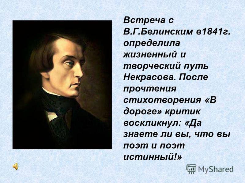 Встреча с В.Г.Белинским в 1841 г. определила жизненный и творческий путь Некрасова. После прочтения стихотворения «В дороге» критик воскликнул: «Да знаете ли вы, что вы поэт и поэт истинный!»