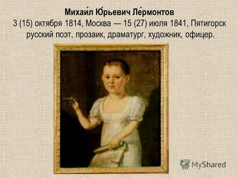 Михаил Юрьевич Лермонтов 3 (15) октября 1814, Москва 15 (27) июля 1841, Пятигорск русский поэт, прозаик, драматург, художник, офицер.