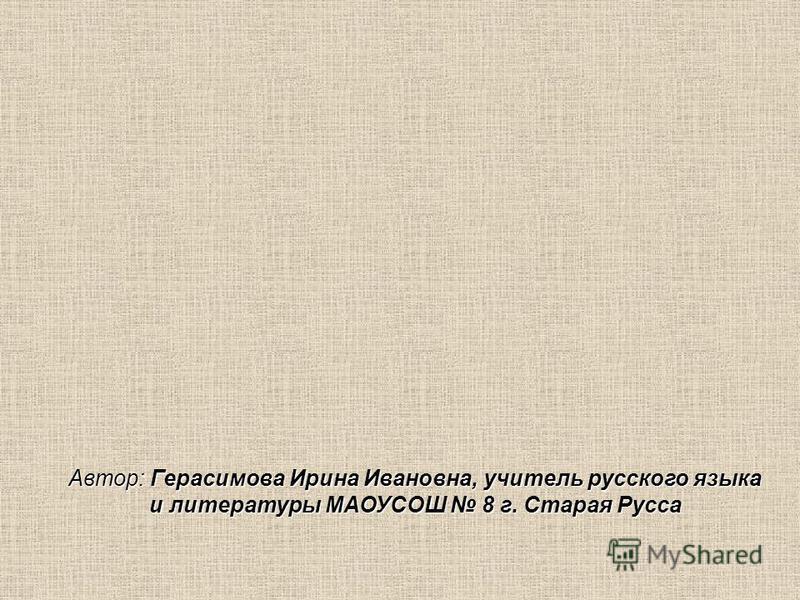 Автор: Герасимова Ирина Ивановна, учитель русского языка и литературы МАОУСОШ 8 г. Старая Русса