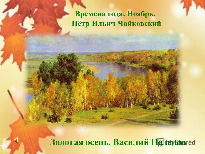 Золотая осень. Василий Поленов Времена года. Ноябрь. Пётр Ильич Чайковский