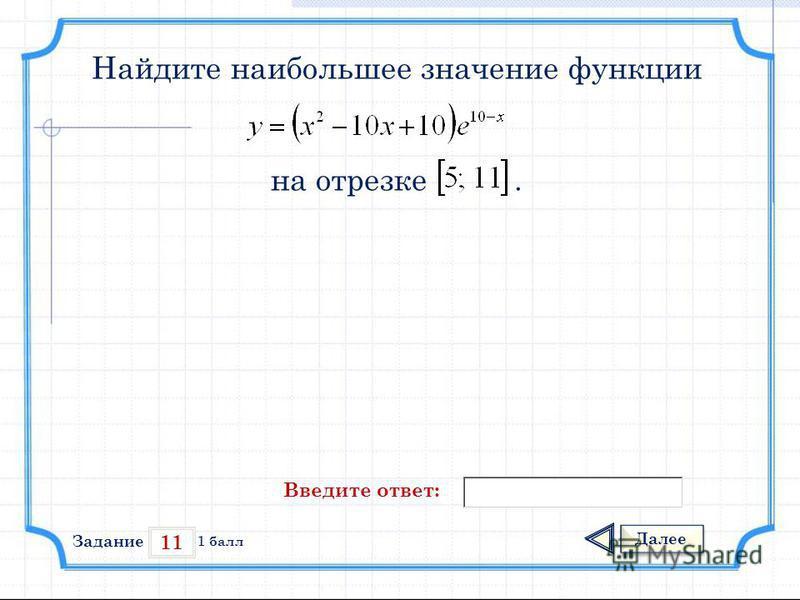 11 Задание Далее 1 балл Введите ответ: Найдите наибольшее значение функции на отрезке.