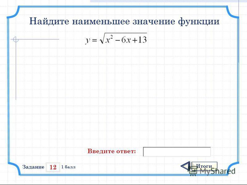 12 Итоги 1 балл Найдите наименьшее значение функции Введите ответ: Задание