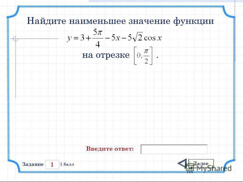 1 Задание Далее 1 балл Введите ответ: Найдите наименьшее значение функции на отрезке.