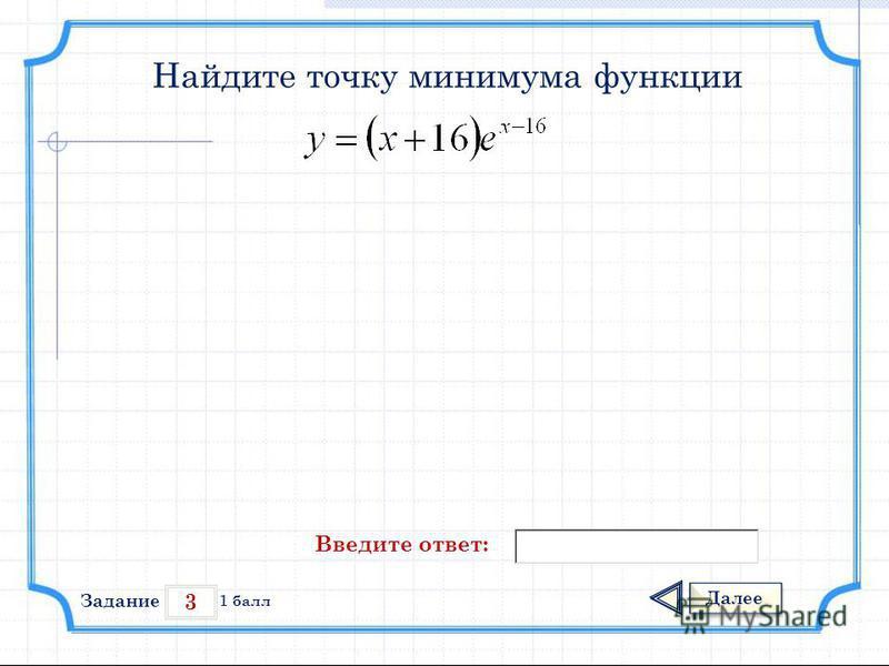 3 Задание Далее 1 балл Введите ответ: Найдите точку минимума функции