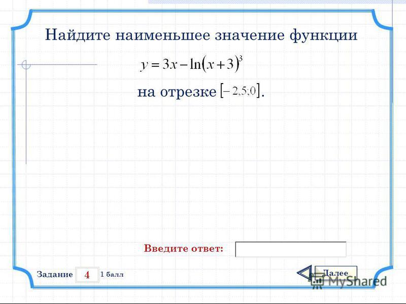 4 Задание Далее 1 балл Введите ответ: Найдите наименьшее значение функции на отрезке.