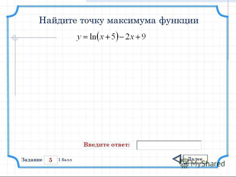 5 Задание Далее 1 балл Введите ответ: Найдите точку максимума функции