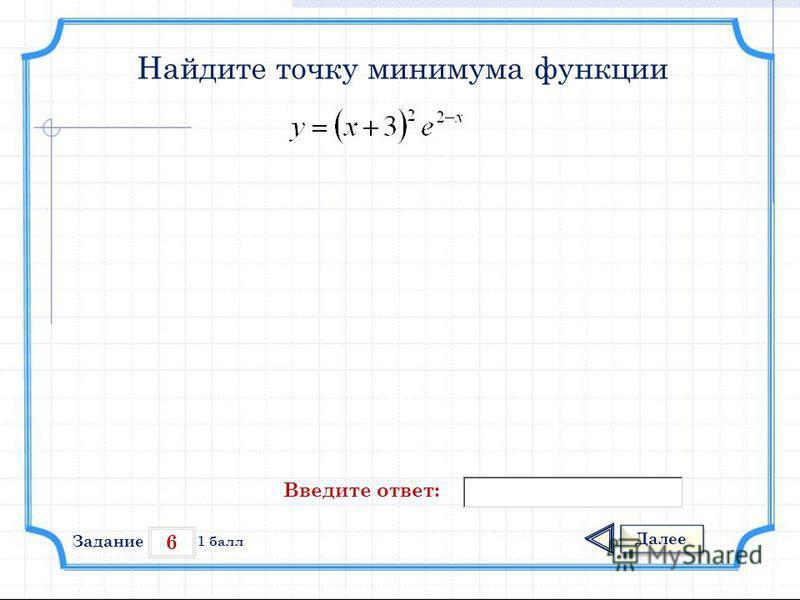 6 Задание Далее 1 балл Введите ответ: Найдите точку минимума функции