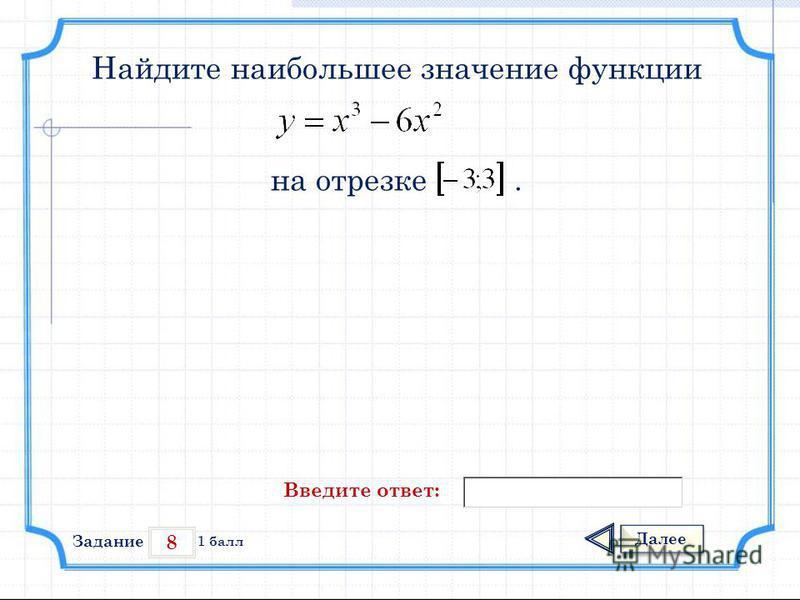 8 Задание Далее 1 балл Введите ответ: Найдите наибольшее значение функции на отрезке.
