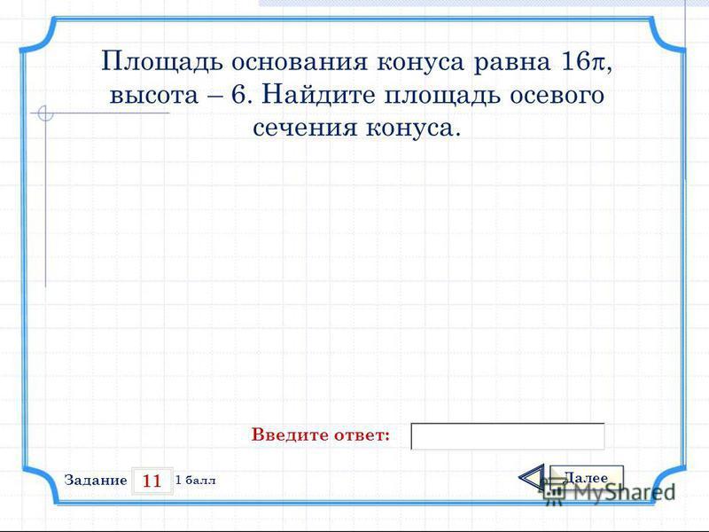 11 Задание Далее 1 балл Введите ответ: Площадь основания конуса равна 16, высота – 6. Найдите площадь осевого сечения конуса.