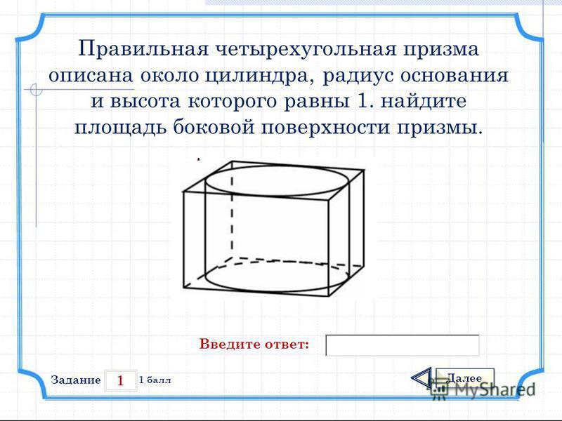 1 Задание Далее 1 балл Введите ответ: Правильная четырехугольная призма описана около цилиндра, радиус основания и высота которого равны 1. найдите площадь боковой поверхности призмы.