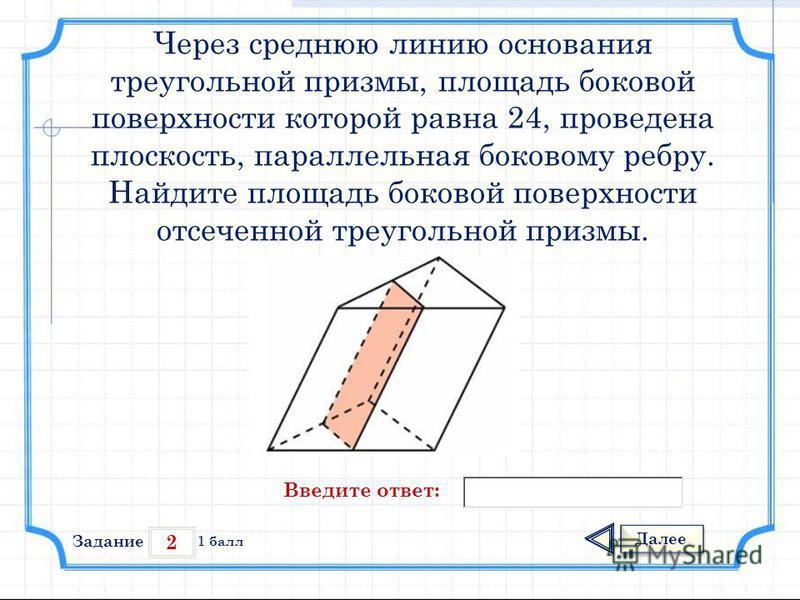 2 Задание Далее 1 балл Введите ответ: Через среднюю линию основания треугольной призмы, площадь боковой поверхности которой равна 24, проведена плоскость, параллельная боковому ребру. Найдите площадь боковой поверхности отсеченной треугольной призмы.