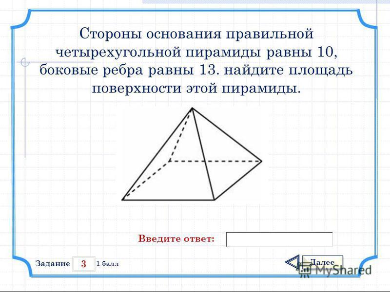 3 Задание Далее 1 балл Введите ответ: Стороны основания правильной четырехугольной пирамиды равны 10, боковые ребра равны 13. найдите площадь поверхности этой пирамиды.