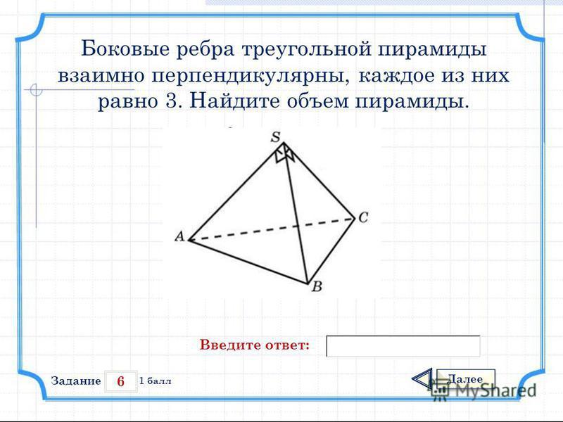 6 Задание Далее 1 балл Введите ответ: Боковые ребра треугольной пирамиды взаимно перпендикулярны, каждое из них равно 3. Найдите объем пирамиды.