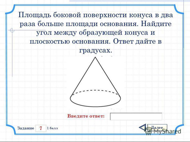 7 Задание Далее 1 балл Введите ответ: Площадь боковой поверхности конуса в два раза больше площади основания. Найдите угол между образующей конуса и плоскостью основания. Ответ дайте в градусах.