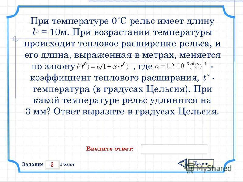 3 Задание Далее 1 балл Введите ответ: При температуре 0˚С рельс имеет длину l = 10 м. При возрастании температуры происходит тепловое расширение рельса, и его длина, выраженная в метрах, меняется по закону, где - коэффициент теплового расширения, t˚