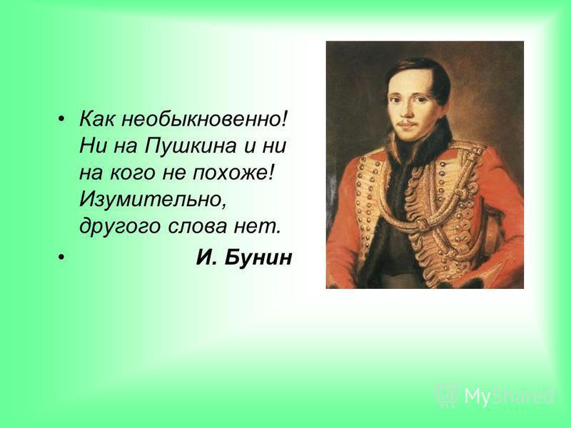 Как необыкновенно! Ни на Пушкина и ни на кого не похоже! Изумительно, другого слова нет. И. Бунин