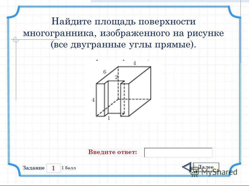 1 Задание Далее 1 балл Введите ответ: Найдите площадь поверхности многогранника, изображенного на рисунке (все двугранные углы прямые).