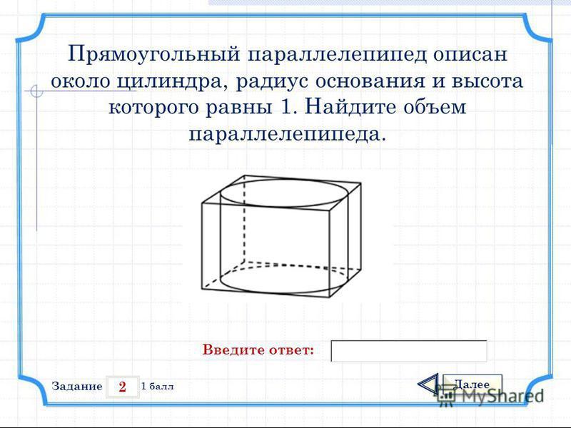 2 Задание Далее 1 балл Введите ответ: Прямоугольный параллелепипед описан около цилиндра, радиус основания и высота которого равны 1. Найдите объем параллелепипеда.