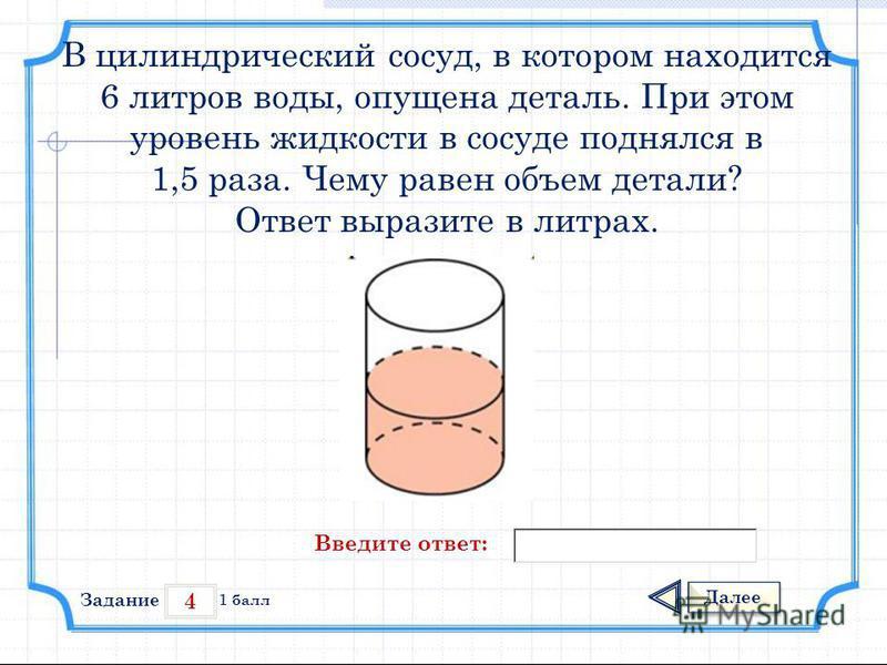 4 Задание Далее 1 балл Введите ответ: В цилиндрический сосуд, в котором находится 6 литров воды, опущена деталь. При этом уровень жидкости в сосуде поднялся в 1,5 раза. Чему равен объем детали? Ответ выразите в литрах.