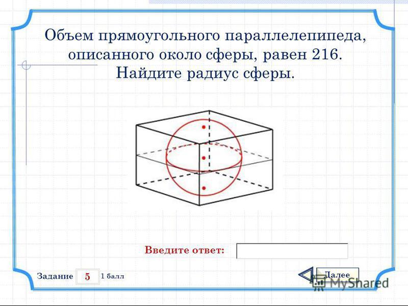5 Задание Далее 1 балл Введите ответ: Объем прямоугольного параллелепипеда, описанного около сферы, равен 216. Найдите радиус сферы.