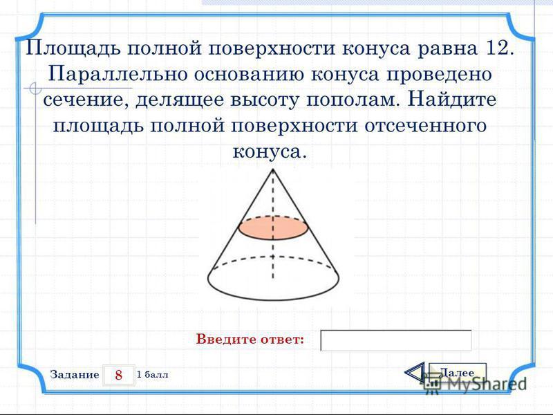 8 Задание Далее 1 балл Введите ответ: Площадь полной поверхности конуса равна 12. Параллельно основанию конуса проведено сечение, делящее высоту пополам. Найдите площадь полной поверхности отсеченного конуса.