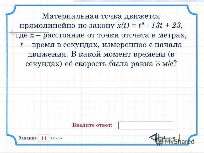 11 Задание Далее 1 балл Введите ответ: Материальная точка движется прямолинейно по закону x(t) = t² - 13t + 23, где х – расстояние от точки отсчета в метрах, t – время в секундах, измеренное с начала движения. В какой момент времени (в секундах) её с