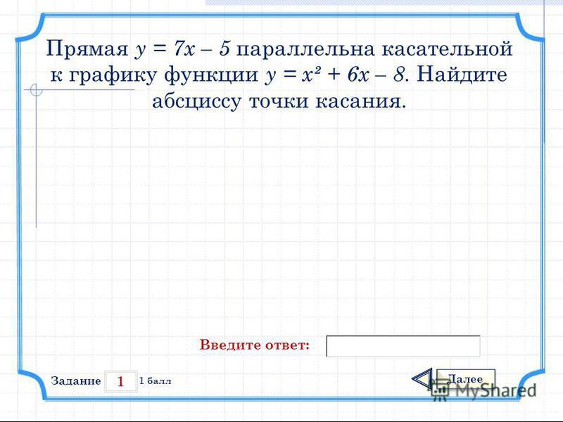 1 Задание Далее 1 балл Введите ответ: Прямая у = 7 х – 5 параллельна касательной к графику функции у = х² + 6 х – 8. Найдите абсциссу точки касания.