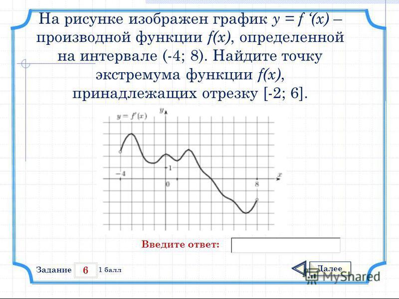 6 Задание Далее 1 балл Введите ответ: На рисунке изображен график у = f (x) – производной функции f(x), определенной на интервале (-4; 8). Найдите точку экстремума функции f(x), принадлежащих отрезку [-2; 6].