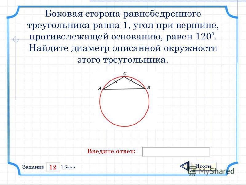 12 Итоги 1 балл Боковая сторона равнобедренного треугольника равна 1, угол при вершине, противолежащей основанию, равен 120º. Найдите диаметр описанной окружности этого треугольника. Введите ответ: Задание