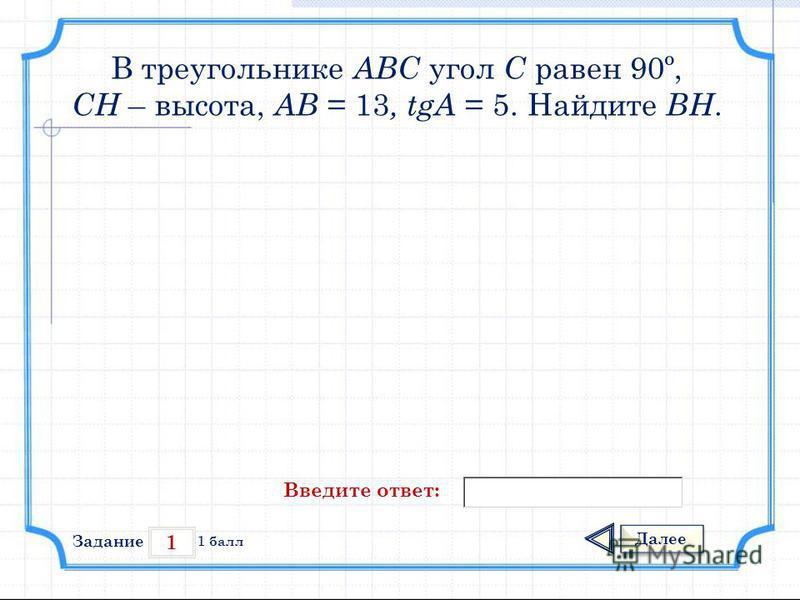 1 Задание Далее 1 балл Введите ответ: В треугольнике АВС угол С равен 90º, СН – высота, АВ = 13, tgА = 5. Найдите ВН.