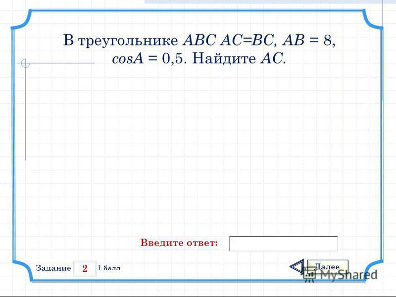 2 Задание Далее 1 балл Введите ответ: В треугольнике АВС АС=ВС, АВ = 8, cosА = 0,5. Найдите АС.