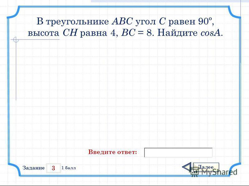 3 Задание Далее 1 балл Введите ответ: В треугольнике АВС угол С равен 90º, высота СН равна 4, ВС = 8. Найдите cosА.